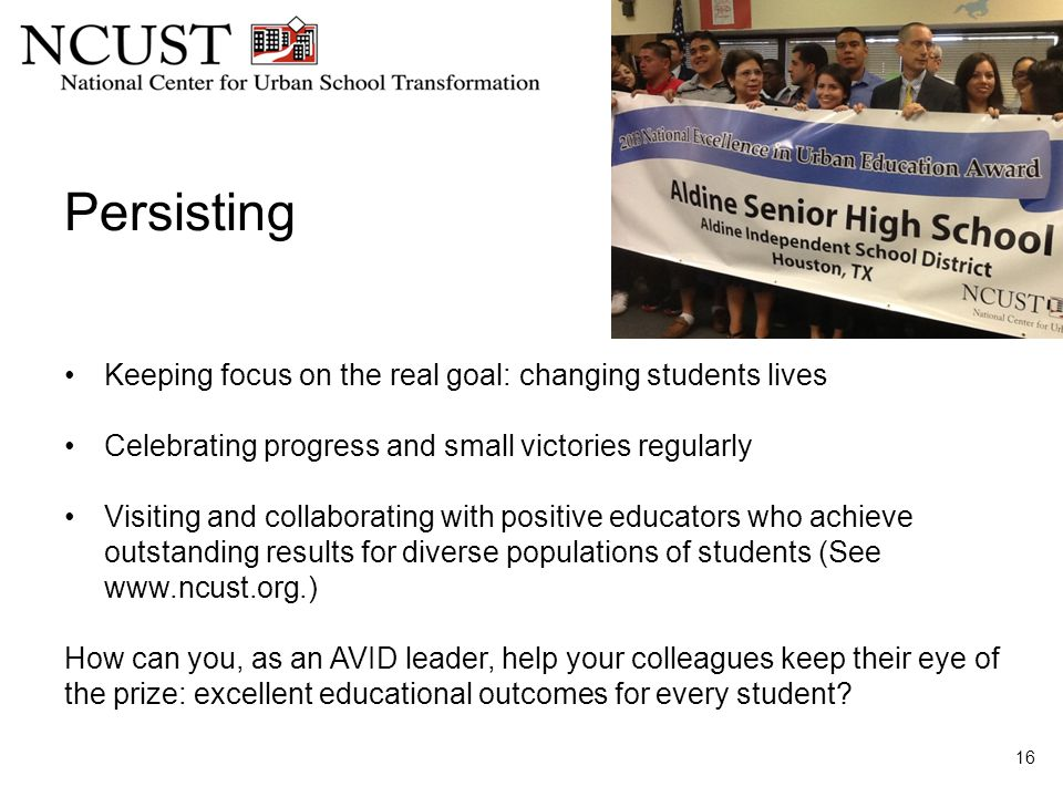 Persisting 16 Keeping focus on the real goal: changing students lives Celebrating progress and small victories regularly Visiting and collaborating with positive educators who achieve outstanding results for diverse populations of students (See www.ncust.org.) How can you, as an AVID leader, help your colleagues keep their eye of the prize: excellent educational outcomes for every student