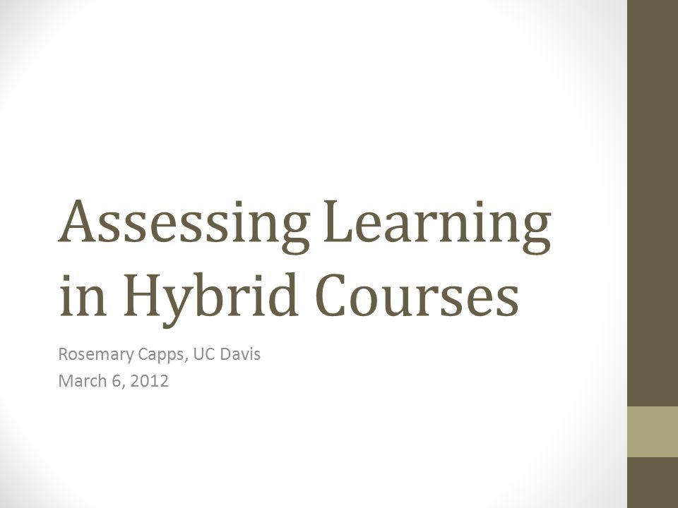Assessing Learning in Hybrid Courses Rosemary Capps, UC Davis March 6, 2012