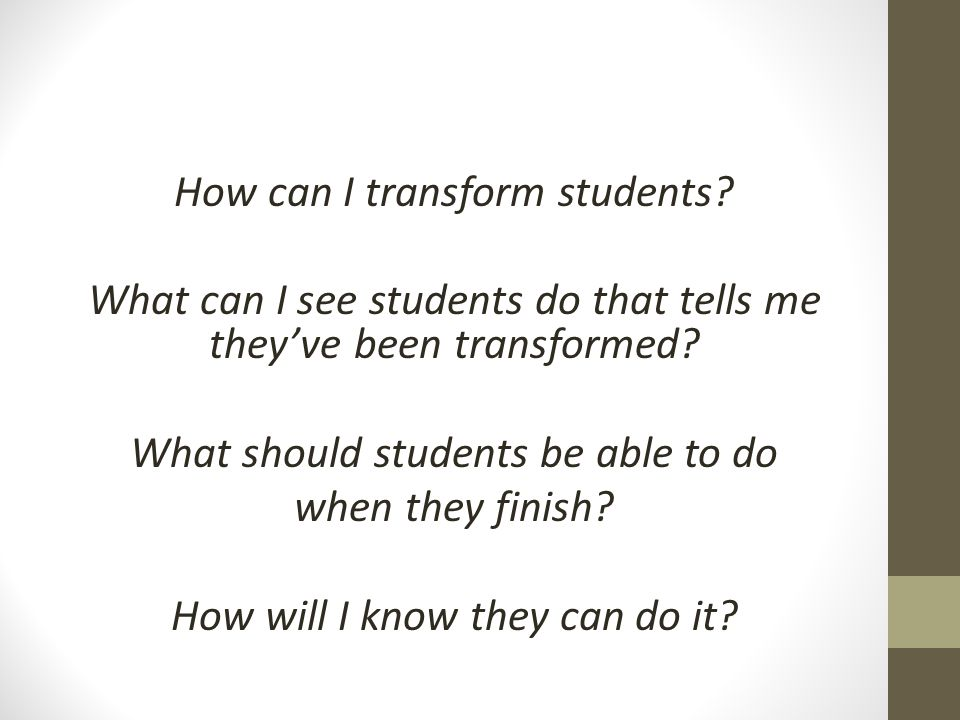 How can I transform students? What can I see students do that tells me they've been transformed? What should students be able to do when they finish?