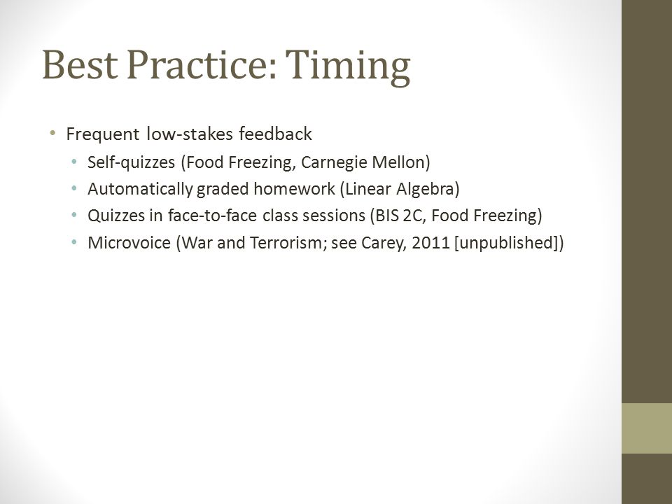 Best Practice: Timing Frequent low-stakes feedback Self-quizzes (Food Freezing, Carnegie Mellon) Automatically graded homework (Linear Algebra) Quizzes in face-to-face class sessions (BIS 2C, Food Freezing) Microvoice (War and Terrorism; see Carey, 2011 [unpublished])