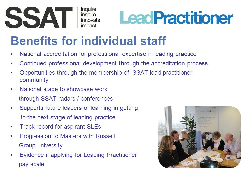 Benefits for individual staff National accreditation for professional expertise in leading practice Continued professional development through the acc