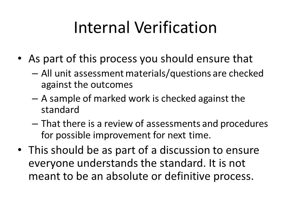 Internal Verification As part of this process you should ensure that – All unit assessment materials/questions are checked against the outcomes – A sample of marked work is checked against the standard – That there is a review of assessments and procedures for possible improvement for next time.
