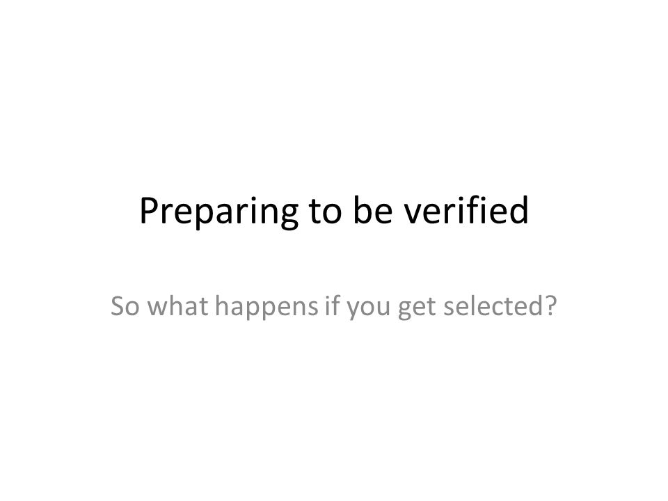 Preparing to be verified So what happens if you get selected