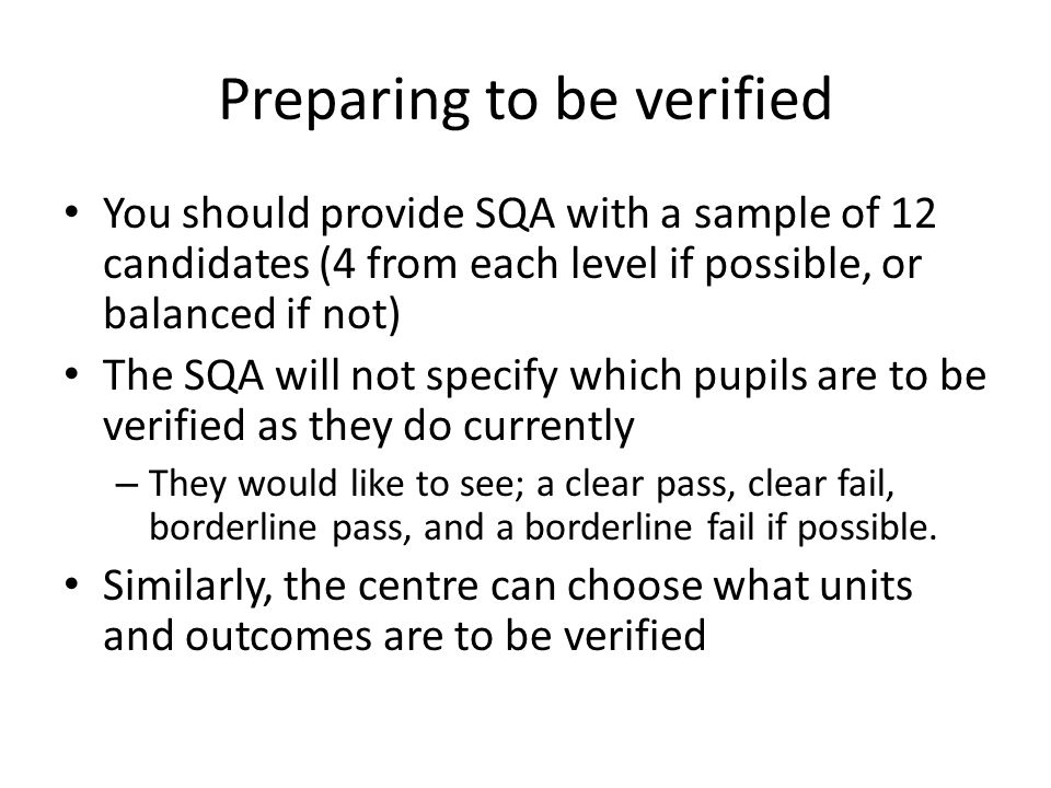 Preparing to be verified You should provide SQA with a sample of 12 candidates (4 from each level if possible, or balanced if not) The SQA will not specify which pupils are to be verified as they do currently – They would like to see; a clear pass, clear fail, borderline pass, and a borderline fail if possible.