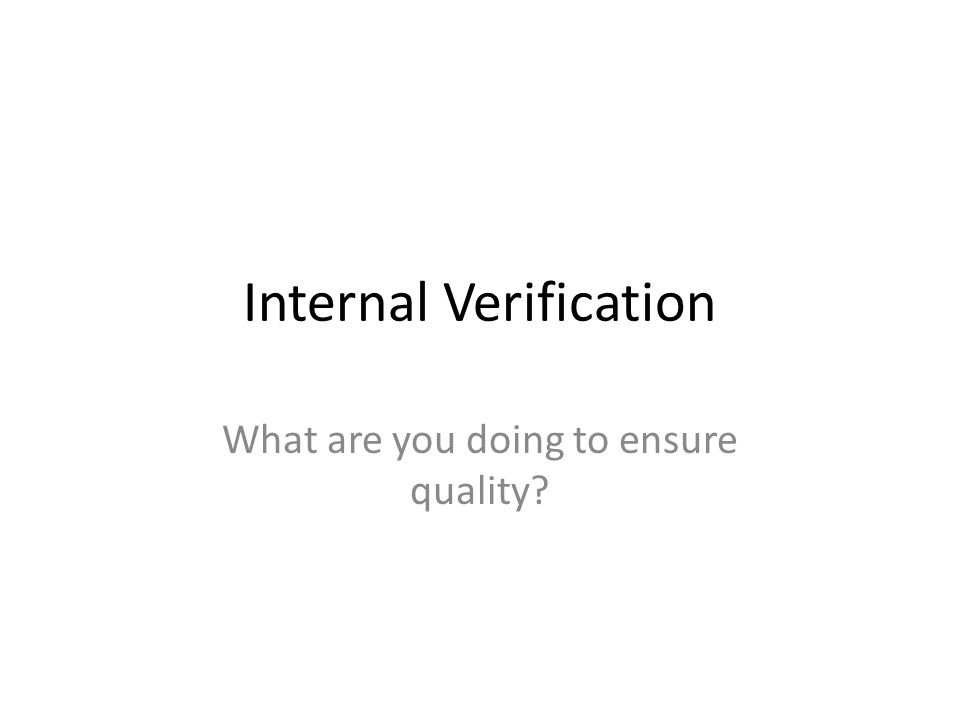 Internal Verification What are you doing to ensure quality