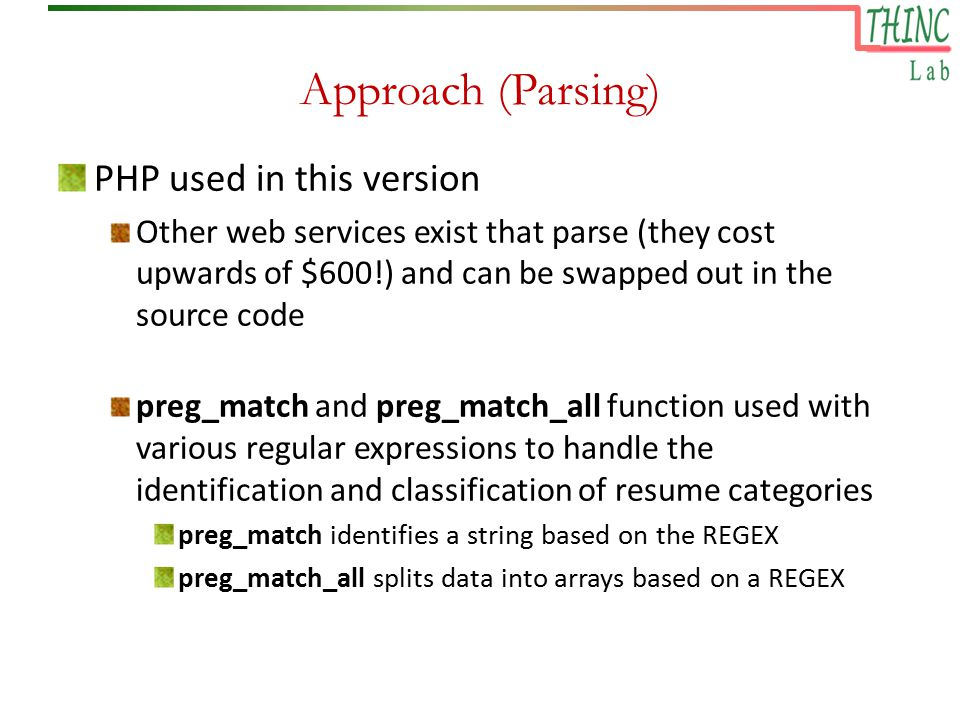 Approach (Parsing) PHP used in this version Other web services exist that parse (they cost upwards of $600!) and can be swapped out in the source code preg_match and preg_match_all function used with various regular expressions to handle the identification and classification of resume categories preg_match identifies a string based on the REGEX preg_match_all splits data into arrays based on a REGEX