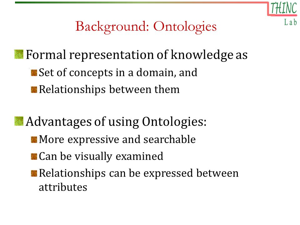 Background: Ontologies Formal representation of knowledge as Set of concepts in a domain, and Relationships between them Advantages of using Ontologies: More expressive and searchable Can be visually examined Relationships can be expressed between attributes
