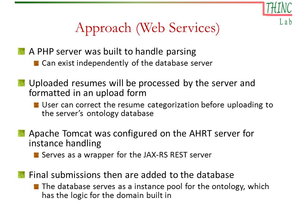Approach (Web Services) A PHP server was built to handle parsing Can exist independently of the database server Uploaded resumes will be processed by the server and formatted in an upload form User can correct the resume categorization before uploading to the server's ontology database Apache Tomcat was configured on the AHRT server for instance handling Serves as a wrapper for the JAX-RS REST server Final submissions then are added to the database The database serves as a instance pool for the ontology, which has the logic for the domain built in