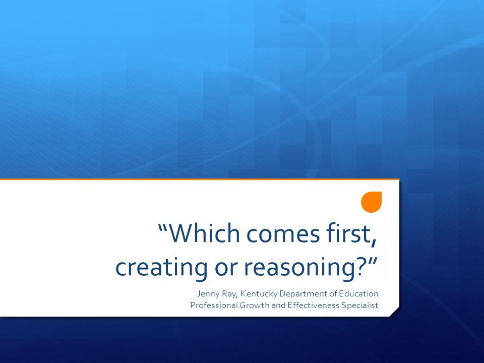 Which comes first, creating or reasoning Jenny Ray, Kentucky Department of Education Professional Growth and Effectiveness Specialist
