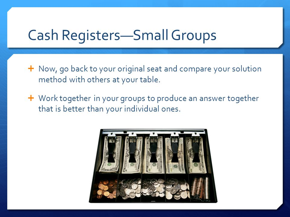 Cash Registers—Small Groups  Now, go back to your original seat and compare your solution method with others at your table.