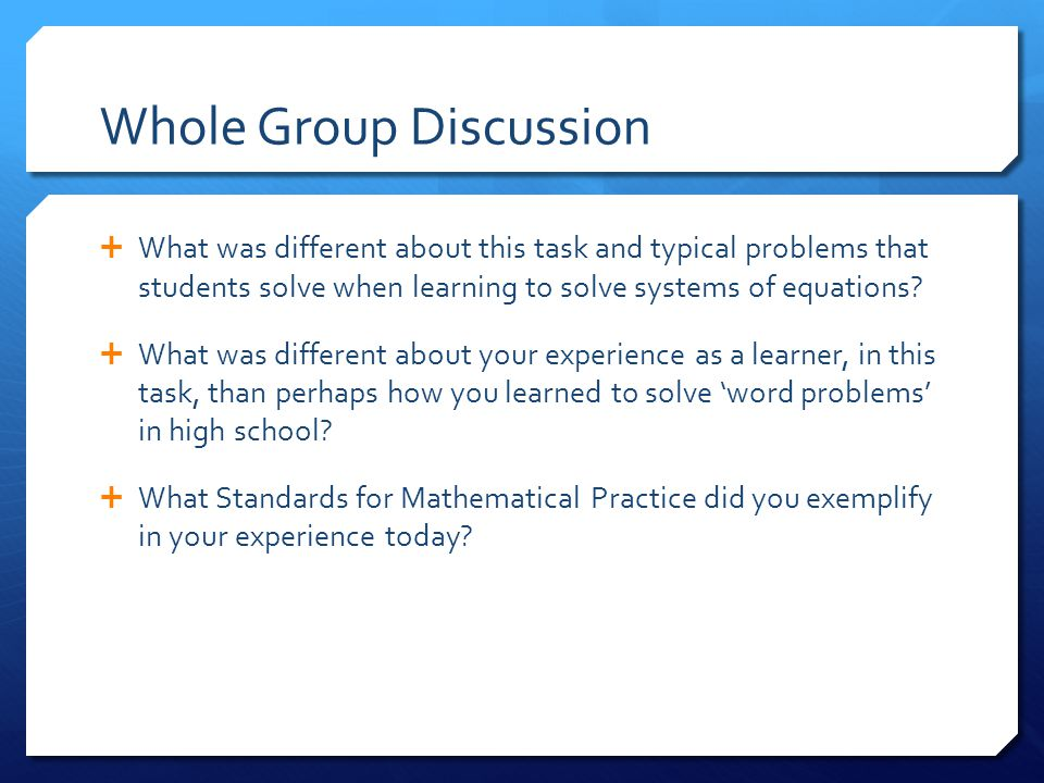 Whole Group Discussion  What was different about this task and typical problems that students solve when learning to solve systems of equations.
