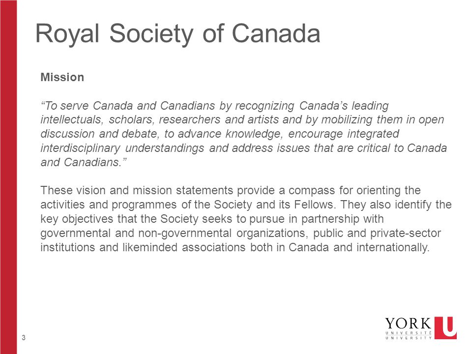 3 Royal Society of Canada Mission To serve Canada and Canadians by recognizing Canada's leading intellectuals, scholars, researchers and artists and by mobilizing them in open discussion and debate, to advance knowledge, encourage integrated interdisciplinary understandings and address issues that are critical to Canada and Canadians. These vision and mission statements provide a compass for orienting the activities and programmes of the Society and its Fellows.
