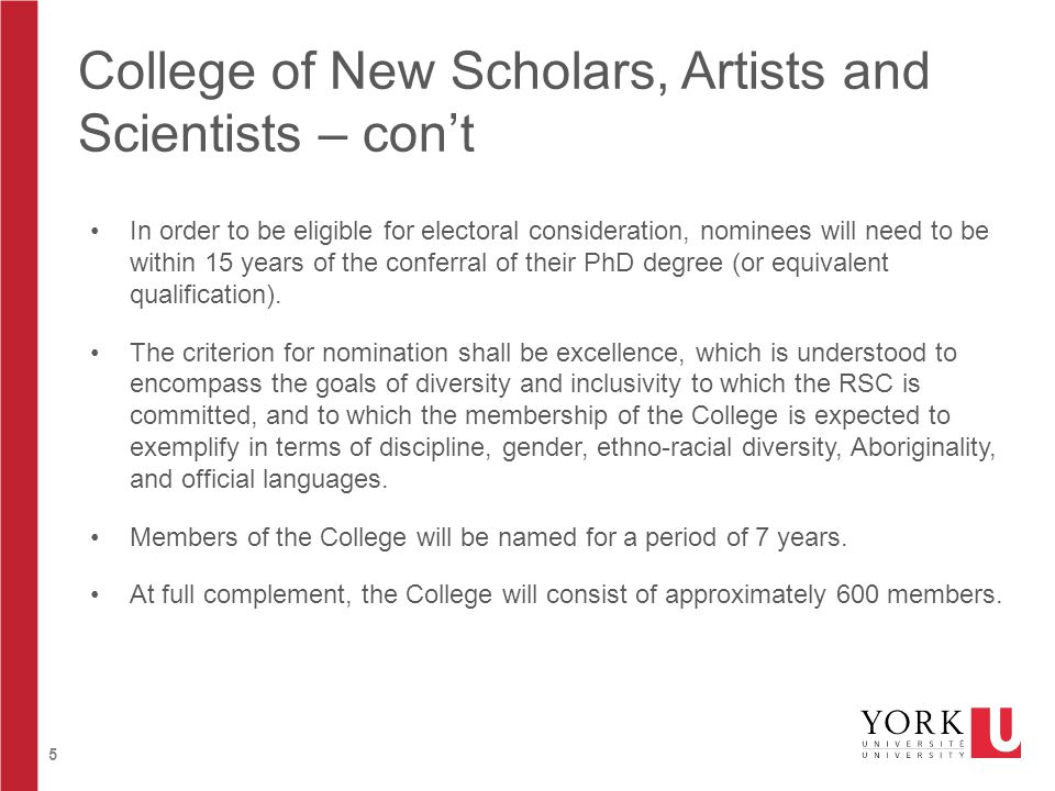 5 College of New Scholars, Artists and Scientists – con't In order to be eligible for electoral consideration, nominees will need to be within 15 years of the conferral of their PhD degree (or equivalent qualification).