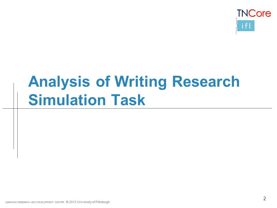 LEARNING RESEARCH AND DEVELOPMENT CENTER © 2013 University of Pittsburgh Analysis of Writing Research Simulation Task 2
