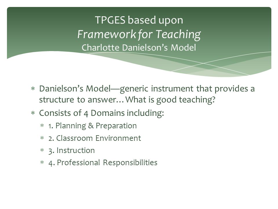  Danielson's Model—generic instrument that provides a structure to answer…What is good teaching?  Consists of 4 Domains including:  1. Planning & P