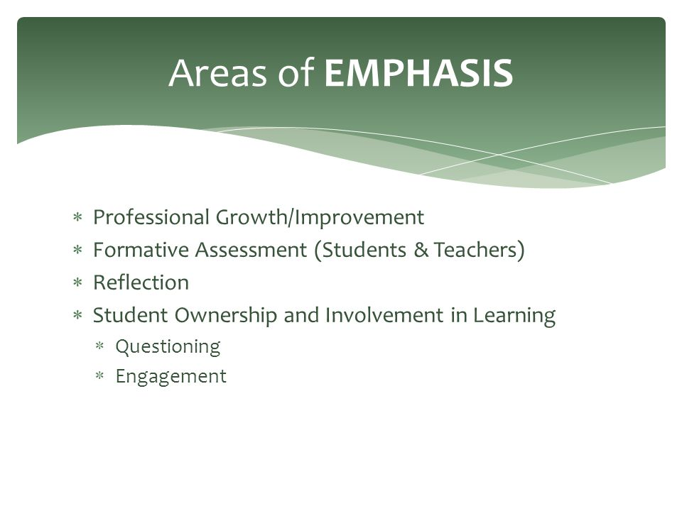  Professional Growth/Improvement  Formative Assessment (Students & Teachers)  Reflection  Student Ownership and Involvement in Learning  Questioning  Engagement Areas of EMPHASIS