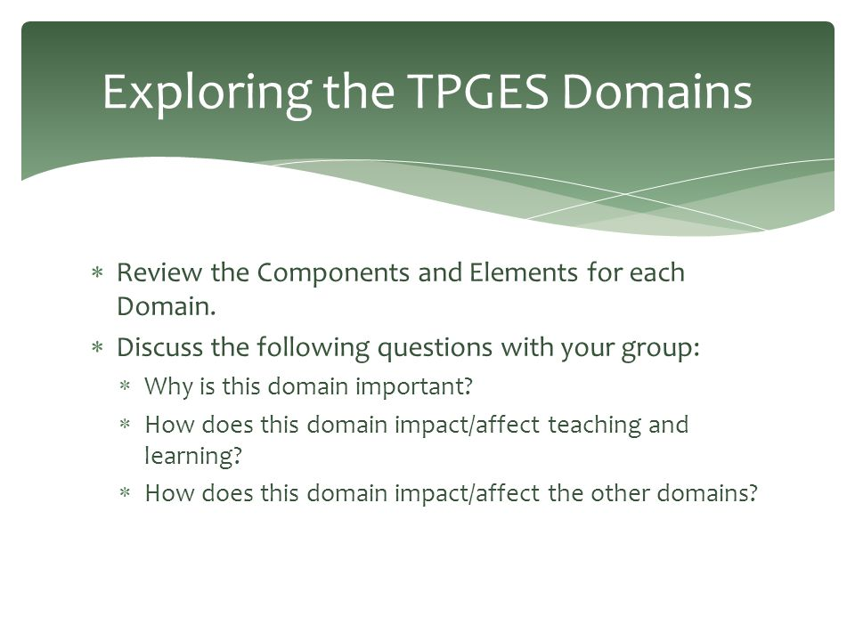  Review the Components and Elements for each Domain.  Discuss the following questions with your group:  Why is this domain important?  How does th