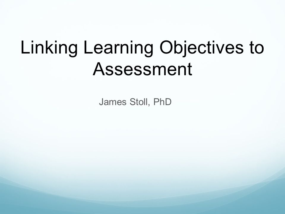 James Stoll, PhD Linking Learning Objectives to Assessment