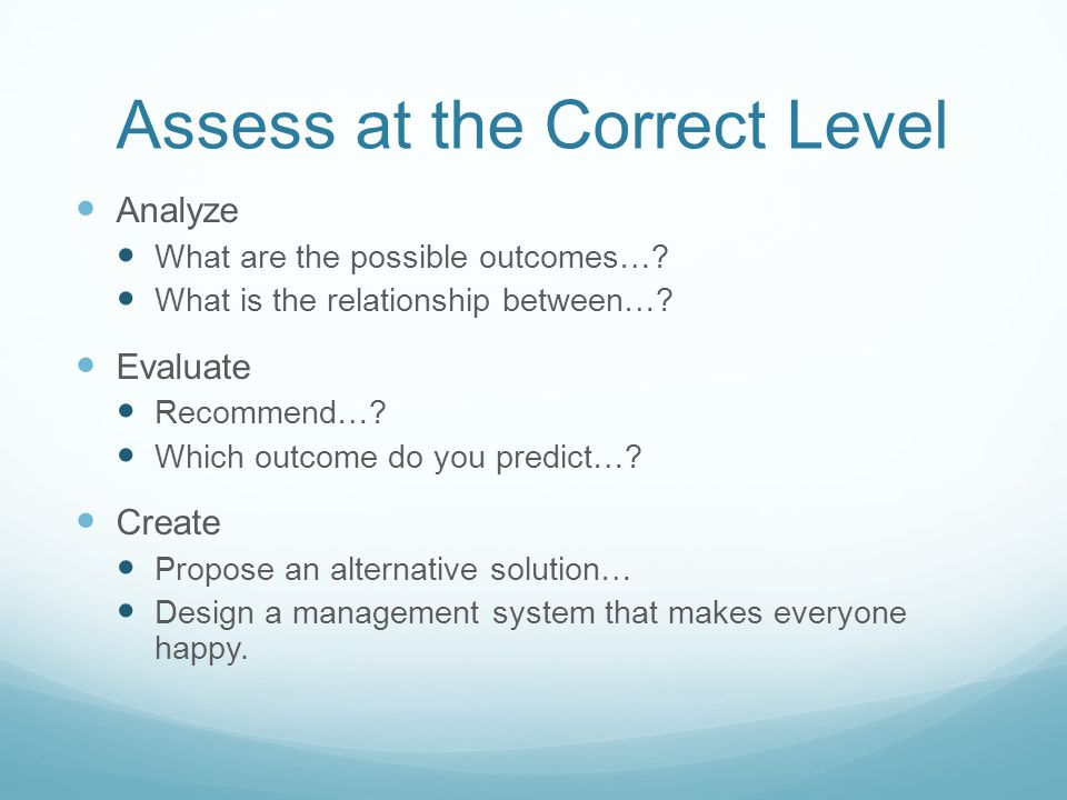Assess at the Correct Level Analyze What are the possible outcomes….