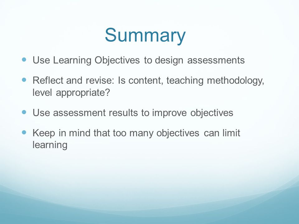 Summary Use Learning Objectives to design assessments Reflect and revise: Is content, teaching methodology, level appropriate.