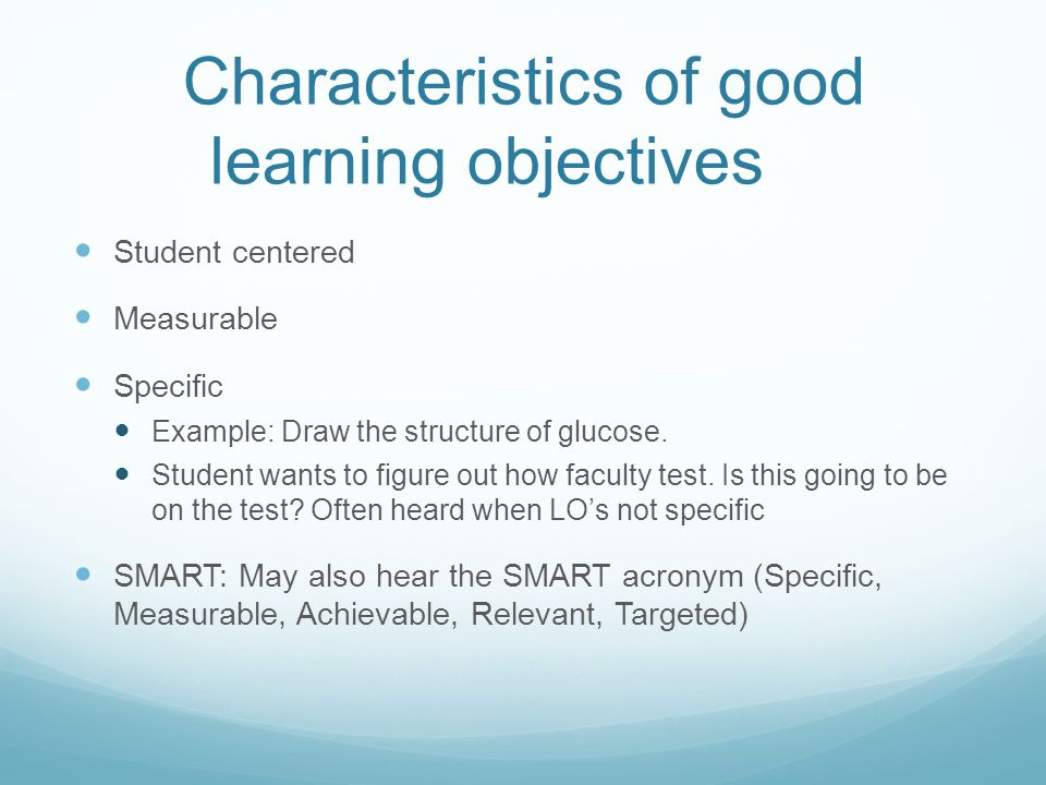Characteristics of good learning objectives Student centered Measurable Specific Example: Draw the structure of glucose.