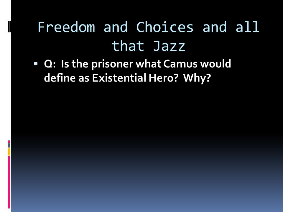Freedom and Choices and all that Jazz  Q: Is the prisoner what Camus would define as Existential Hero.