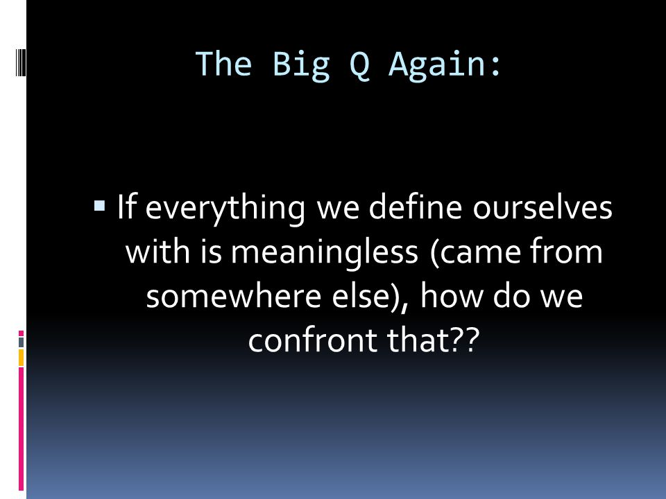 The Big Q Again:  If everything we define ourselves with is meaningless (came from somewhere else), how do we confront that??