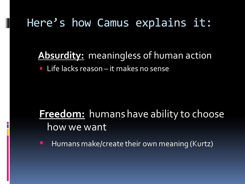 Here's how Camus explains it: Absurdity: meaningless of human action  Life lacks reason – it makes no sense Freedom: humans have ability to choose how we want  Humans make/create their own meaning (Kurtz)