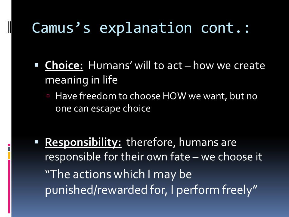 Camus's explanation cont.:  Choice: Humans' will to act – how we create meaning in life  Have freedom to choose HOW we want, but no one can escape choice  Responsibility: therefore, humans are responsible for their own fate – we choose it The actions which I may be punished/rewarded for, I perform freely
