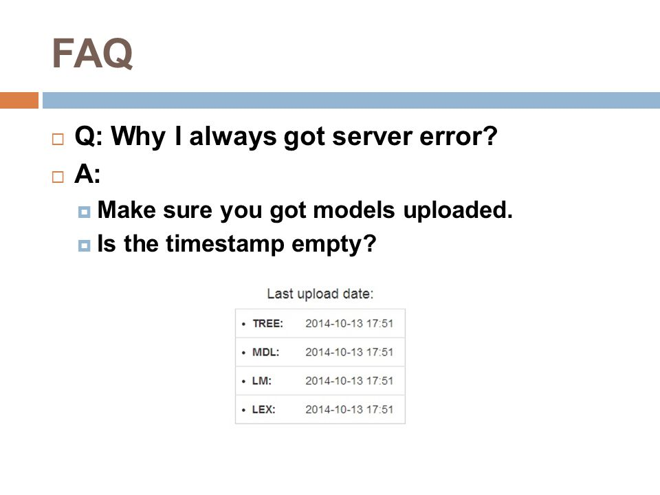 FAQ  Q: Why I always got server error?  A:  Make sure you got models uploaded.  Is the timestamp empty?