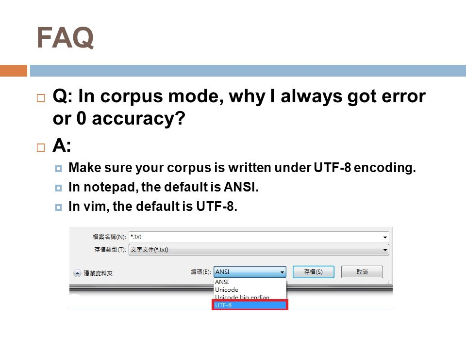 FAQ  Q: In corpus mode, why I always got error or 0 accuracy?  A:  Make sure your corpus is written under UTF-8 encoding.  In notepad, the default