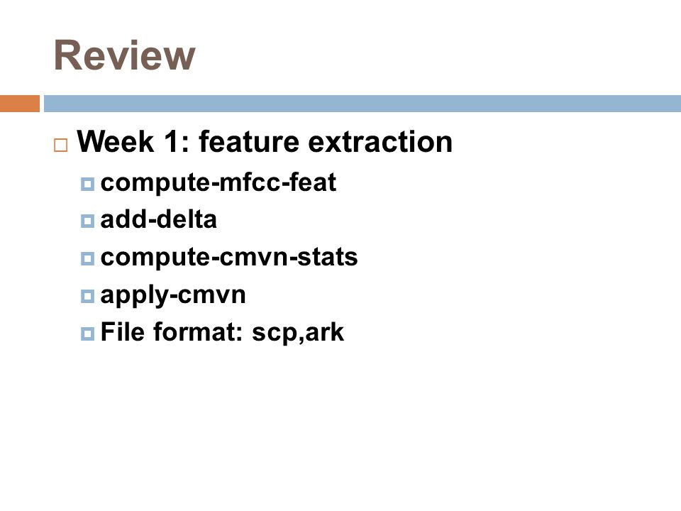 Review  Week 1: feature extraction  compute-mfcc-feat  add-delta  compute-cmvn-stats  apply-cmvn  File format: scp,ark