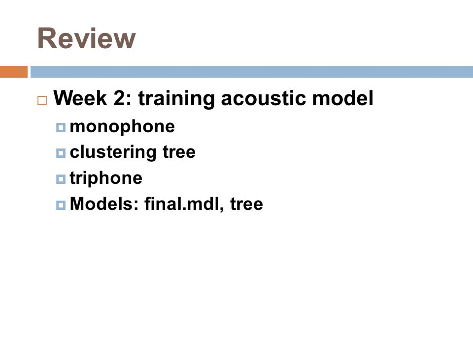 Review  Week 2: training acoustic model  monophone  clustering tree  triphone  Models: final.mdl, tree
