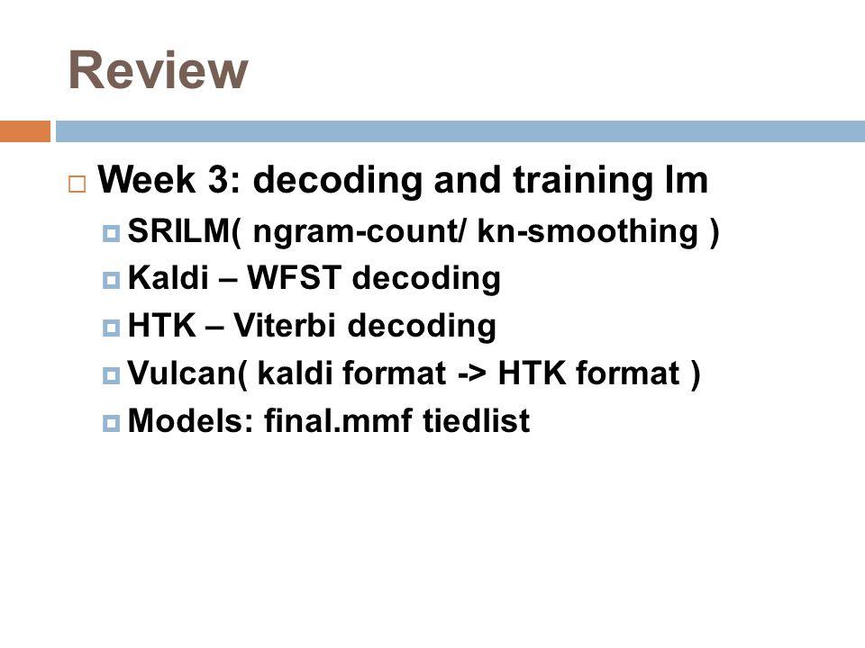 Review  Week 3: decoding and training lm  SRILM( ngram-count/ kn-smoothing )  Kaldi – WFST decoding  HTK – Viterbi decoding  Vulcan( kaldi format -> HTK format )  Models: final.mmf tiedlist