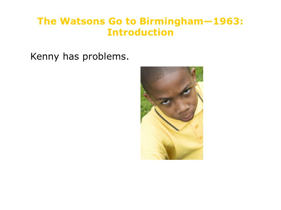 The Watsons Go to Birmingham—1963: Introduction Kenny has problems.