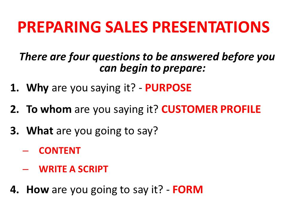 PREPARING SALES PRESENTATIONS There are four questions to be answered before you can begin to prepare: 1.Why are you saying it.