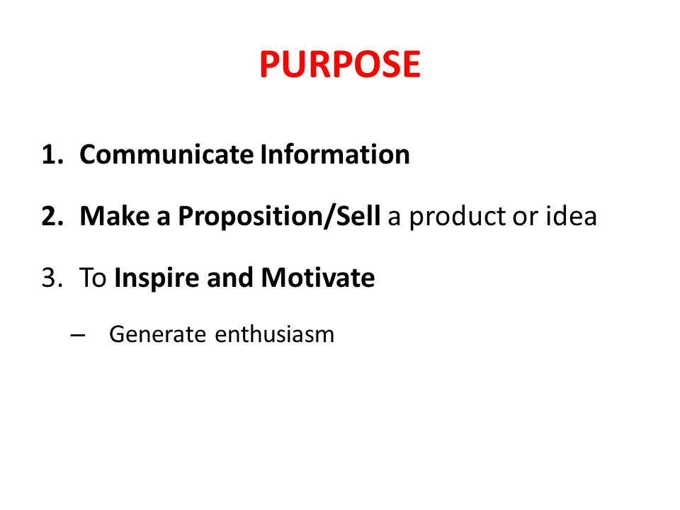 PURPOSE 1.Communicate Information 2.Make a Proposition/Sell a product or idea 3.To Inspire and Motivate – Generate enthusiasm