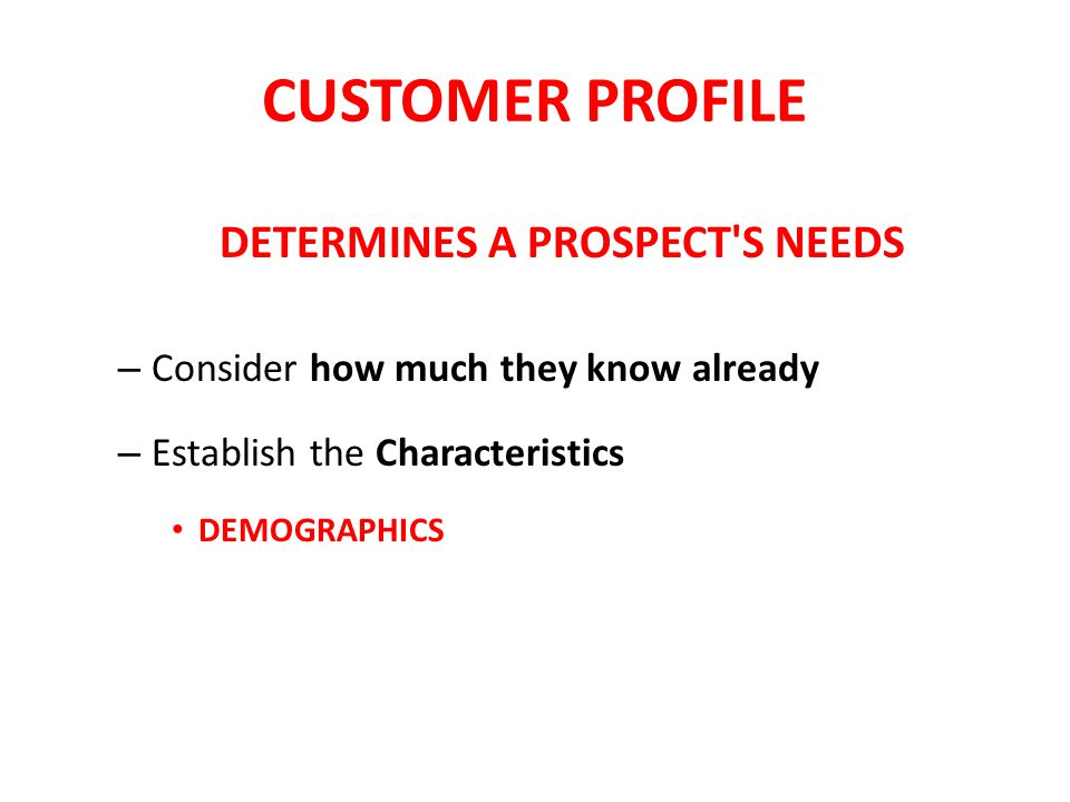CUSTOMER PROFILE DETERMINES A PROSPECT S NEEDS – Consider how much they know already – Establish the Characteristics DEMOGRAPHICS