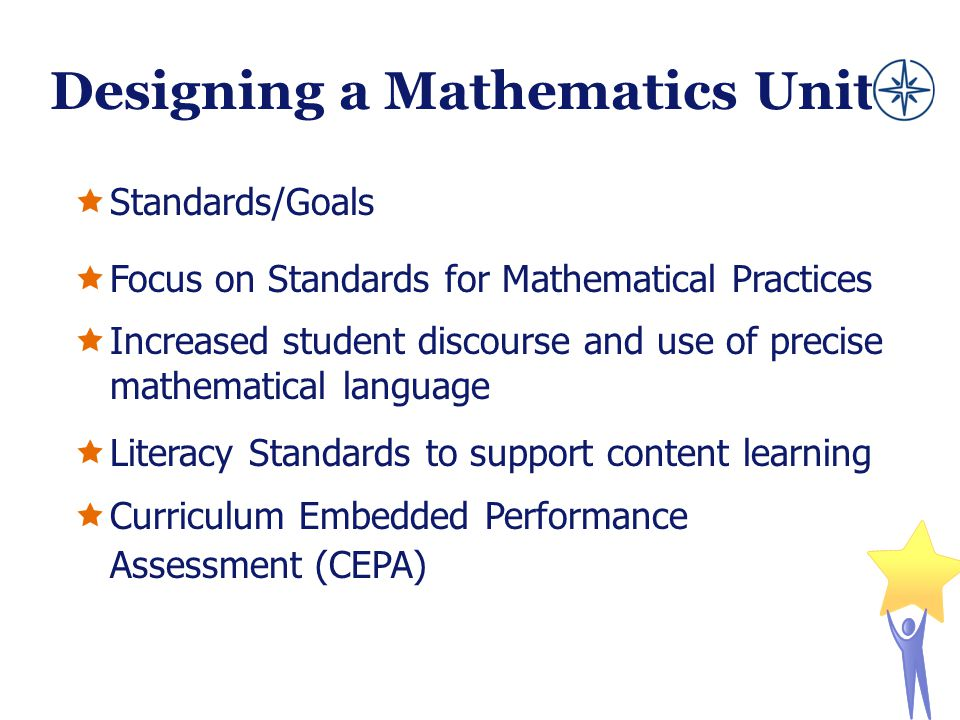 Designing a Mathematics Unit  Standards/Goals  Focus on Standards for Mathematical Practices  Increased student discourse and use of precise mathem
