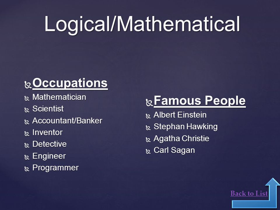 Logical/Mathematical  Occupations  Mathematician  Scientist  Accountant/Banker  Inventor  Detective  Engineer  Programmer  Famous People  Albert Einstein  Stephan Hawking  Agatha Christie  Carl Sagan Back to List