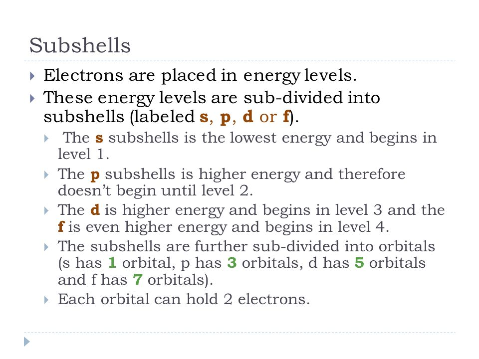 Subshells  Electrons are placed in energy levels.  These energy levels are sub-divided into subshells (labeled s, p, d or f ).  The s subshells is