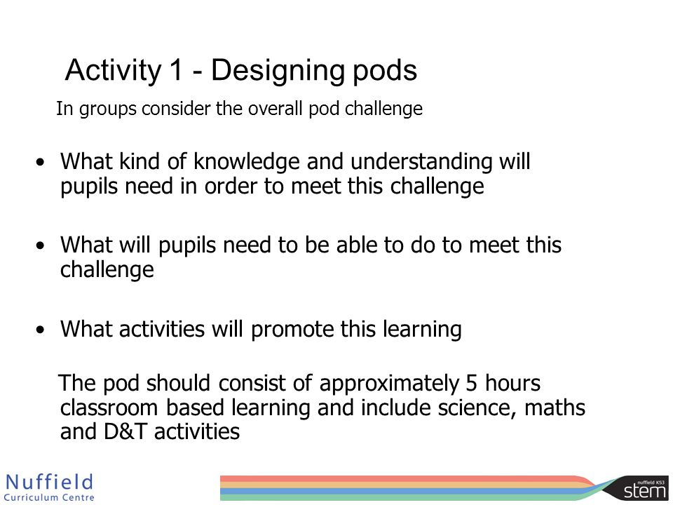 Activity 1 - Designing pods In groups consider the overall pod challenge What kind of knowledge and understanding will pupils need in order to meet this challenge What will pupils need to be able to do to meet this challenge What activities will promote this learning The pod should consist of approximately 5 hours classroom based learning and include science, maths and D&T activities