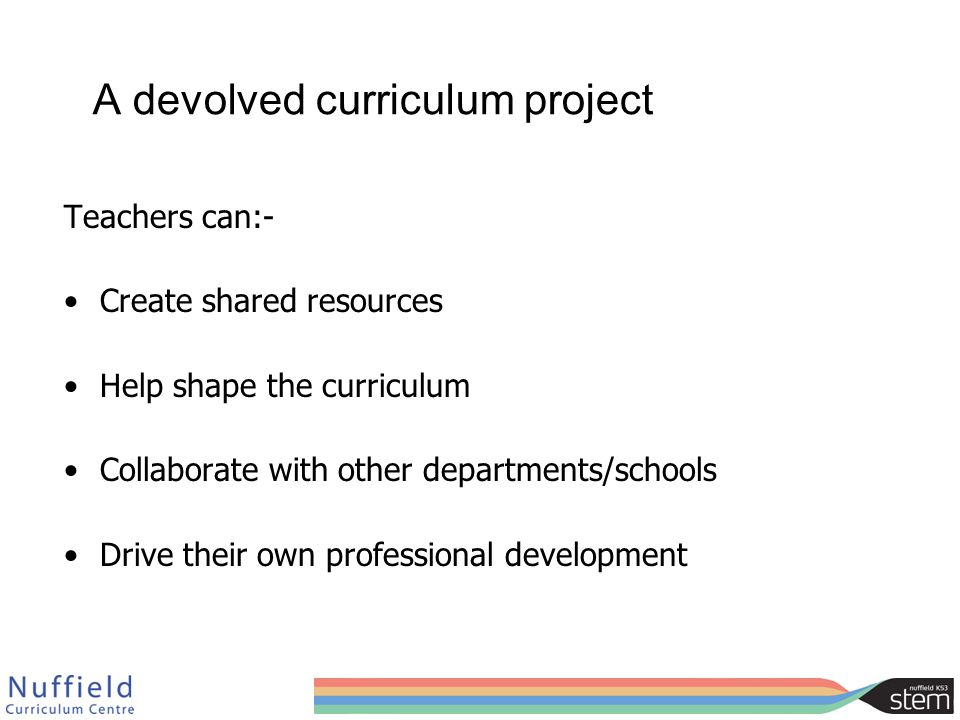 A devolved curriculum project Teachers can:- Create shared resources Help shape the curriculum Collaborate with other departments/schools Drive their own professional development