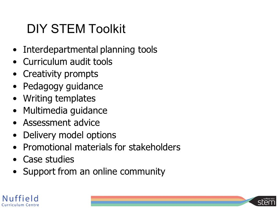DIY STEM Toolkit Interdepartmental planning tools Curriculum audit tools Creativity prompts Pedagogy guidance Writing templates Multimedia guidance Assessment advice Delivery model options Promotional materials for stakeholders Case studies Support from an online community