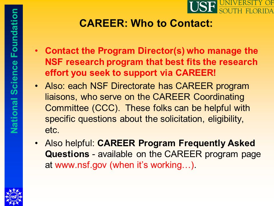 National Science Foundation CAREER: Who to Contact: Contact the Program Director(s) who manage the NSF research program that best fits the research ef