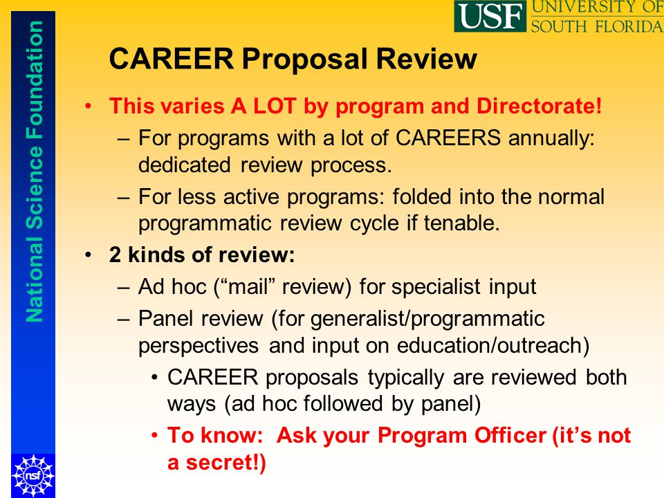 National Science Foundation CAREER Proposal Review This varies A LOT by program and Directorate! –For programs with a lot of CAREERS annually: dedicat