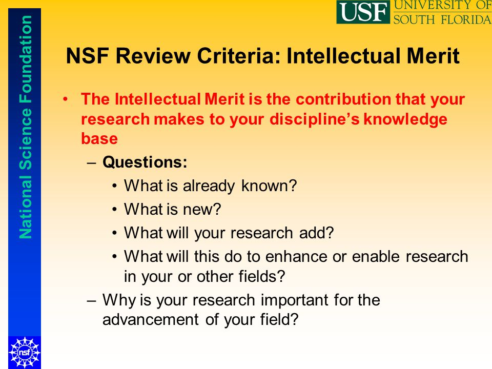 National Science Foundation NSF Review Criteria: Intellectual Merit The Intellectual Merit is the contribution that your research makes to your discip