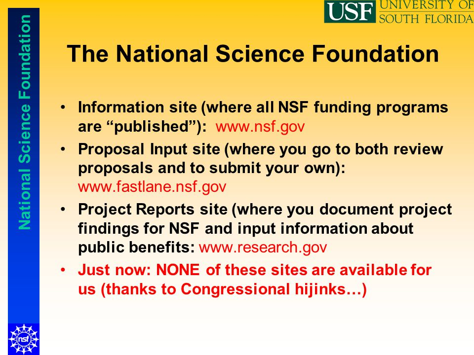 "National Science Foundation The National Science Foundation Information site (where all NSF funding programs are ""published""): www.nsf.gov Proposal In"