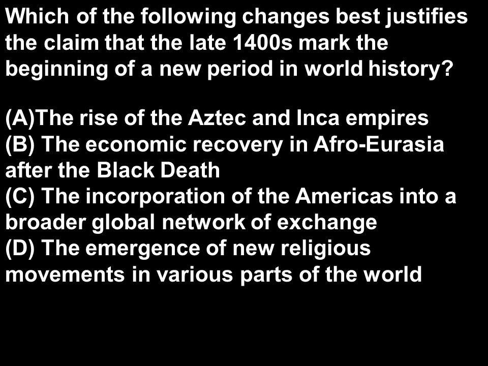 Which of the following changes best justifies the claim that the late 1400s mark the beginning of a new period in world history? (A)The rise of the Az