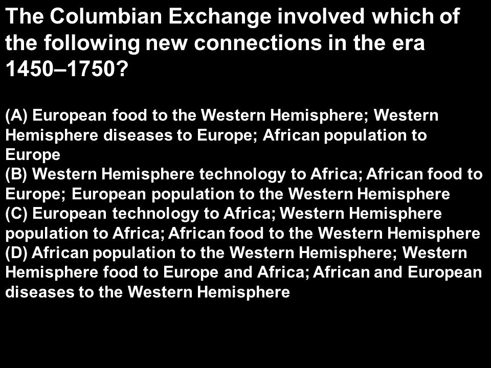 The Columbian Exchange involved which of the following new connections in the era 1450–1750? (A) European food to the Western Hemisphere; Western Hemi
